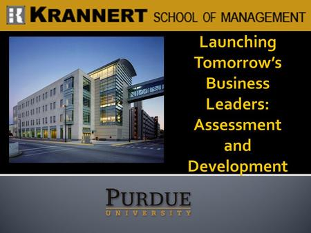  Preparing our students to be global business leaders Success at Krannert Success in the (initial) job market Long-term career success  Offering a supplement.