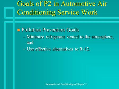Automotive Air Conditioning and Repair 7-1 Goals of P2 in Automotive Air Conditioning Service Work n Pollution Prevention Goals –Minimize refrigerant vented.