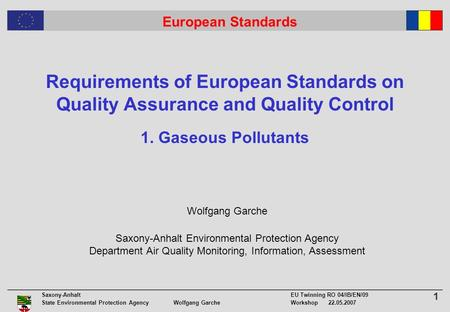 1 Saxony-Anhalt EU Twinning RO 04/IB/EN/09 State Environmental Protection Agency Wolfgang GarcheWorkshop 22.05.2007 European Standards Requirements of.