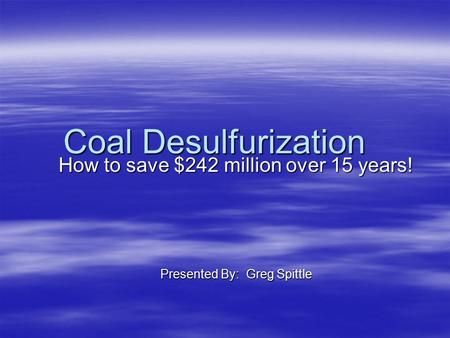 Coal Desulfurization How to save $242 million over 15 years! Presented By: Greg Spittle.
