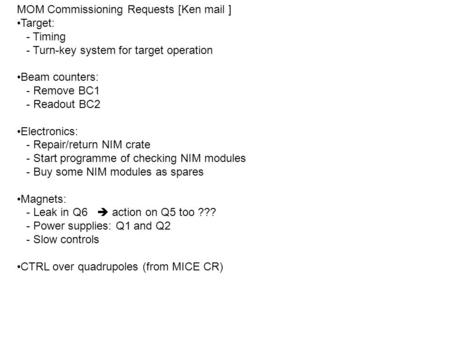 MOM Commissioning Requests [Ken mail ] Target: - Timing - Turn-key system for target operation Beam counters: - Remove BC1 - Readout BC2 Electronics: -