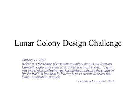 Lunar Colony Design Challenge January 14, 2004 Indeed it is the nature of humanity to explore beyond our horizons. Humanity explores in order to discover,