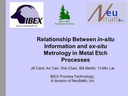 Relationship Between in-situ Information and ex-situ Metrology in Metal Etch Processes Jill Card, An Cao, Wai Chan, Bill Martin, Yi-Min Lai IBEX Process.