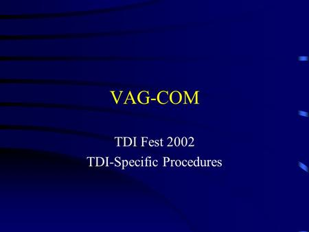 VAG-COM TDI Fest 2002 TDI-Specific Procedures. Summary Introduction Basic operations Checking the air system Setting the injection timing Special adaptations.
