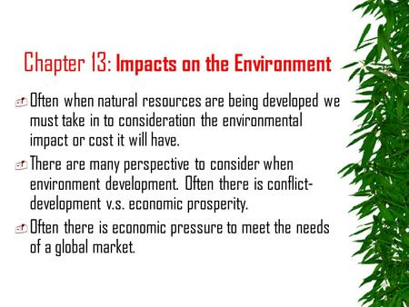 Chapter 13: Impacts on the Environment  Often when natural resources are being developed we must take in to consideration the environmental impact or.