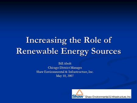 Increasing the Role of Renewable Energy Sources Bill Abolt Chicago District Manager Shaw Environmental & Infrastructure, Inc. May 10, 2007.