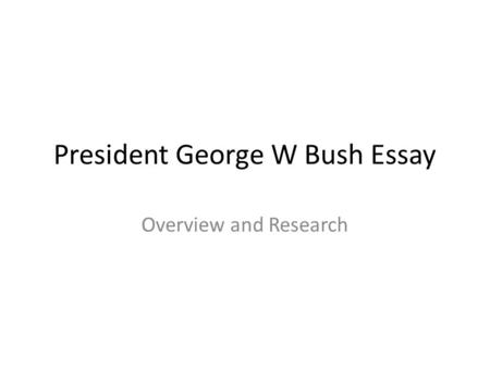 President George W Bush Essay Overview and Research.