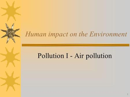 1 Human impact on the Environment Pollution I - Air pollution.