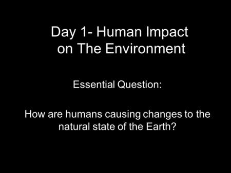 Day 1- Human Impact on The Environment Essential Question: How are humans causing changes to the natural state of the Earth?