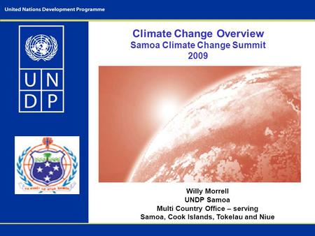 Climate Change Overview Samoa Climate Change Summit 2009 Willy Morrell UNDP Samoa Multi Country Office – serving Samoa, Cook Islands, Tokelau and Niue.