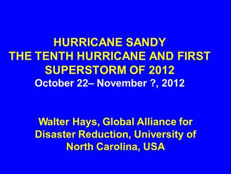 HURRICANE SANDY THE TENTH HURRICANE AND FIRST SUPERSTORM OF 2012 October 22– November ?, 2012 Walter Hays, Global Alliance for Disaster Reduction, University.