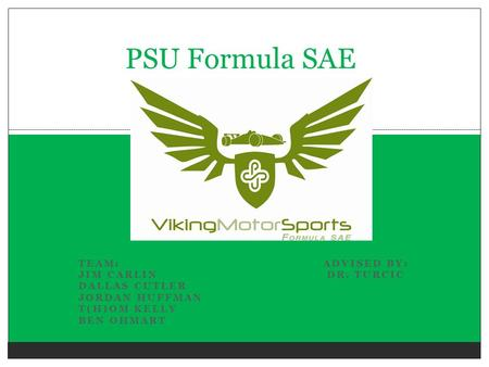 PSU Formula SAE Team: Advised by: Jim Carlin Dr. Turcic Dallas Cutler