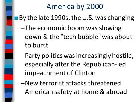 "America by 2000 ■ By the late 1990s, the U.S. was changing – The economic boom was slowing down & the ""tech bubble"" was about to burst – Party politics."