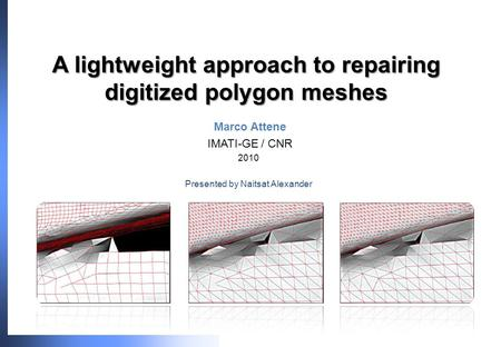 A lightweight approach to repairing digitized polygon meshes Marco Attene IMATI-GE / CNR 2010 Presented by Naitsat Alexander.