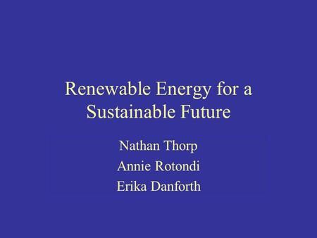Renewable Energy for a Sustainable Future Nathan Thorp Annie Rotondi Erika Danforth.