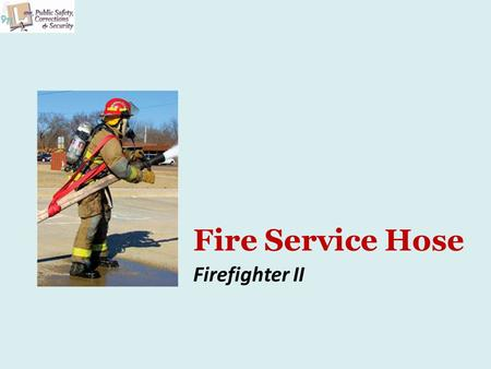 Fire Service Hose Firefighter II. Copyright and Terms of Service Copyright © Texas Education Agency, 2011. These materials are copyrighted © and trademarked.