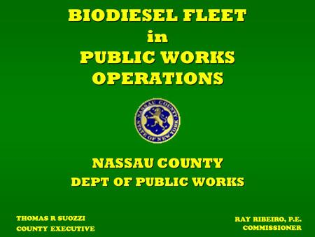 BIODIESEL FLEET in PUBLIC WORKS OPERATIONS NASSAU COUNTY DEPT OF PUBLIC WORKS THOMAS R SUOZZI COUNTY EXECUTIVE RAY RIBEIRO, P.E. COMMISSIONER.
