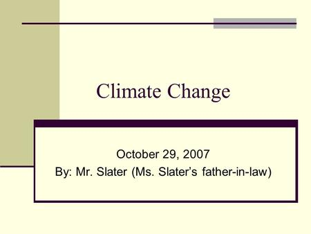 Climate Change October 29, 2007 By: Mr. Slater (Ms. Slater's father-in-law)