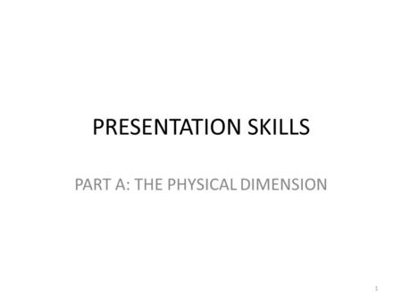 PRESENTATION SKILLS PART A: THE PHYSICAL DIMENSION 1.