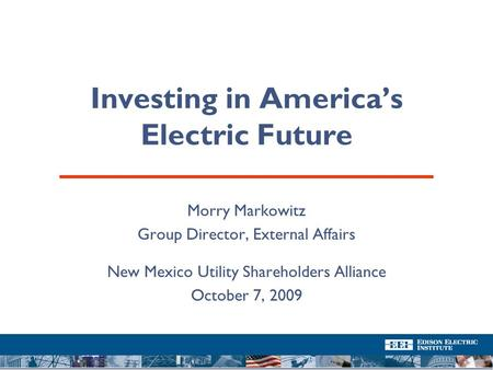 Investing in America's Electric Future Morry Markowitz Group Director, External Affairs New Mexico Utility Shareholders Alliance October 7, 2009.