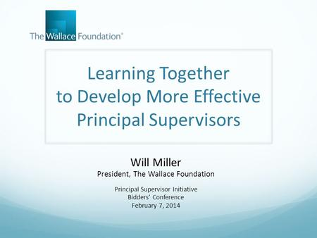 Learning Together to Develop More Effective Principal Supervisors Will Miller President, The Wallace Foundation Principal Supervisor Initiative Bidders'
