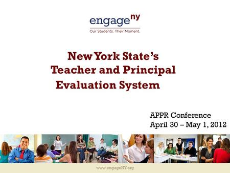 Www.engageNY.org New York State's Teacher and Principal Evaluation System APPR Conference April 30 – May 1, 2012.