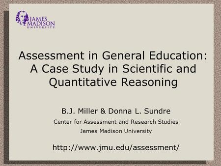 Assessment in General Education: A Case Study in Scientific and Quantitative Reasoning B.J. Miller & Donna L. Sundre Center for Assessment and Research.