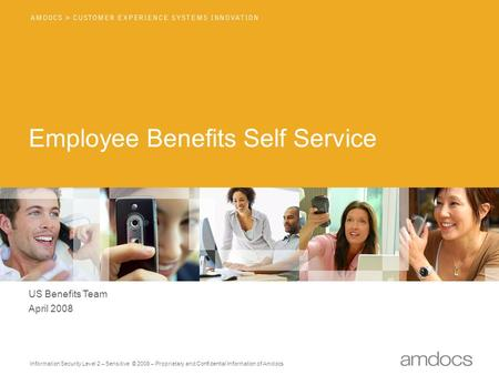 Information Security Level 2 – Sensitive © 2008 – Proprietary and Confidential Information of Amdocs Employee Benefits Self Service US Benefits Team April.