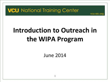 VCU NATIONAL TRAINING CENTER Introduction to Outreach in the WIPA Program June 2014 1.