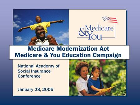 Medicare Modernization Act Medicare & You Education Campaign National Academy of Social Insurance Conference January 28, 2005.