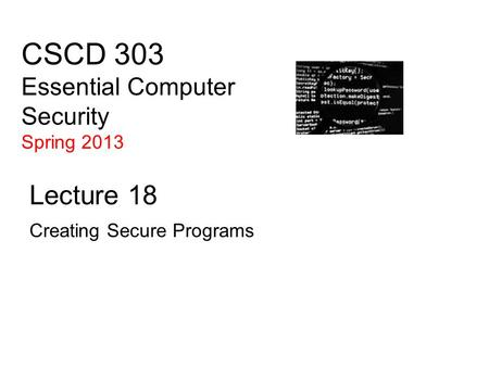 CSCD 303 Essential Computer Security Spring 2013 Lecture 18 Creating Secure Programs.