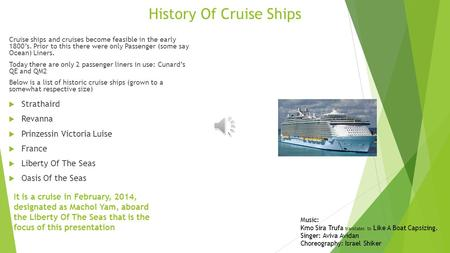 History Of Cruise Ships Cruise ships and cruises become feasible in the early 1800's. Prior to this there were only Passenger (some say Ocean) Liners.