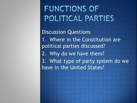Discussion Questions 1. Where in the Constitution are political parties discussed? 2. Why do we have them? 3. What type of party system do we have in the.