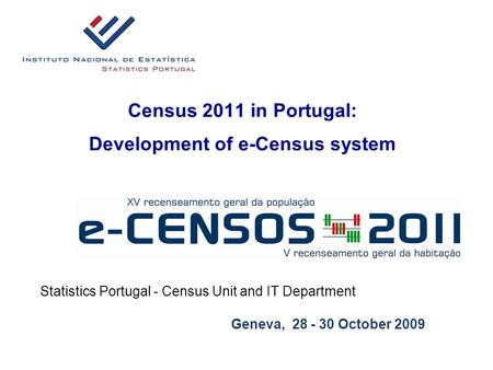 Census 2011 in Portugal: Development of e-Census system Statistics Portugal - Census Unit and IT Department Geneva, 28 - 30 October 2009.