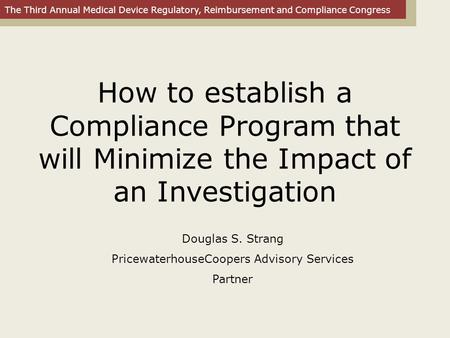 The Third Annual Medical Device Regulatory, Reimbursement and Compliance Congress How to establish a Compliance Program that will Minimize the Impact of.