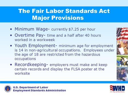 U.S. Department of Labor Employment Standards Administration The Fair Labor Standards Act Major Provisions Minimum Wage- currently $7.25 per hour Overtime.