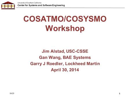 University of Southern California Center for Systems and Software Engineering COSATMO/COSYSMO Workshop Jim Alstad, USC-CSSE Gan Wang, BAE Systems Garry.
