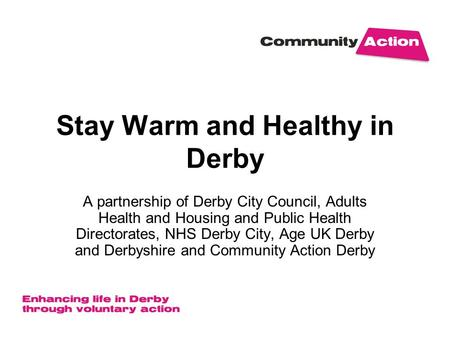Stay Warm and Healthy in Derby A partnership of Derby City Council, Adults Health and Housing and Public Health Directorates, NHS Derby City, Age UK Derby.