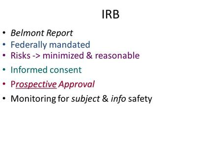 IRB Belmont Report Federally mandated Risks -> minimized & reasonable Informed consent rospective Approval Prospective Approval Monitoring for subject.