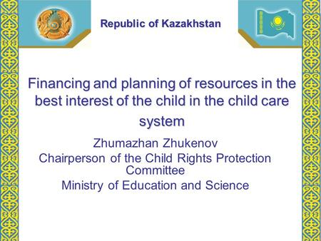 Financing and planning of resources in the best interest of the child in the child care system Zhumazhan Zhukenov Chairperson of the Child Rights Protection.