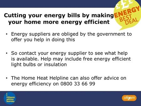 Cutting your energy bills by making your home more energy efficient Energy suppliers are obliged by the government to offer you help in doing this So contact.