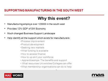 SUPPORTING MANUFACTURING IN THE SOUTH WEST Why this event? Manufacturing employs over 123000 in the south west Provides 12% GDP of SW Economy Much changed.