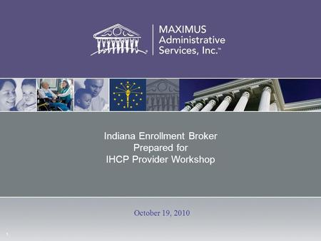 1 Indiana Enrollment Broker Prepared for IHCP Provider Workshop October 19, 2010.