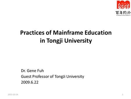 Practices of Mainframe Education in Tongji University Dr. Gene Fuh Guest Professor of TongJi University 2009.6.22 2015-10-141.