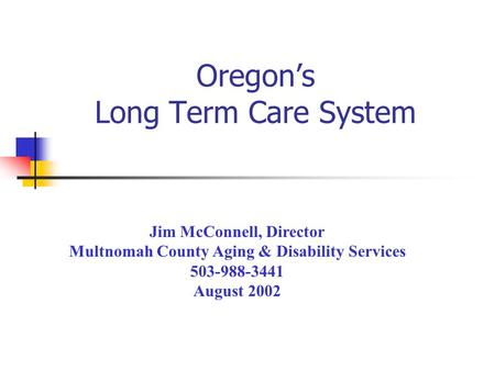 Oregon's Long Term Care System Jim McConnell, Director Multnomah County Aging & Disability Services 503-988-3441 August 2002.