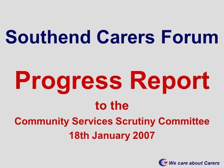 We care about Carers Southend Carers Forum Progress Report to the Community Services Scrutiny Committee 18th January 2007.