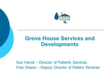Grove House Services and Developments Sue Varvel – Director of Patients Services Fran Deane – Deputy Director of Patient Services.