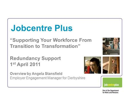 "Jobcentre Plus ""Supporting Your Workforce From Transition to Transformation"" Redundancy Support 1 st April 2011 Overview by Angela Stansfield Employer."