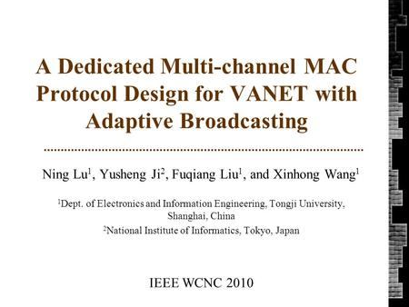 A Dedicated Multi-channel MAC Protocol Design for VANET with Adaptive Broadcasting Ning Lu 1, Yusheng Ji 2, Fuqiang Liu 1, and Xinhong Wang 1 1 Dept. of.