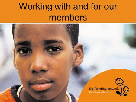Working with and for our members. Who we are UK membership organisation, Leading charity for everyone involved in foster care 58,000 foster carers 99%